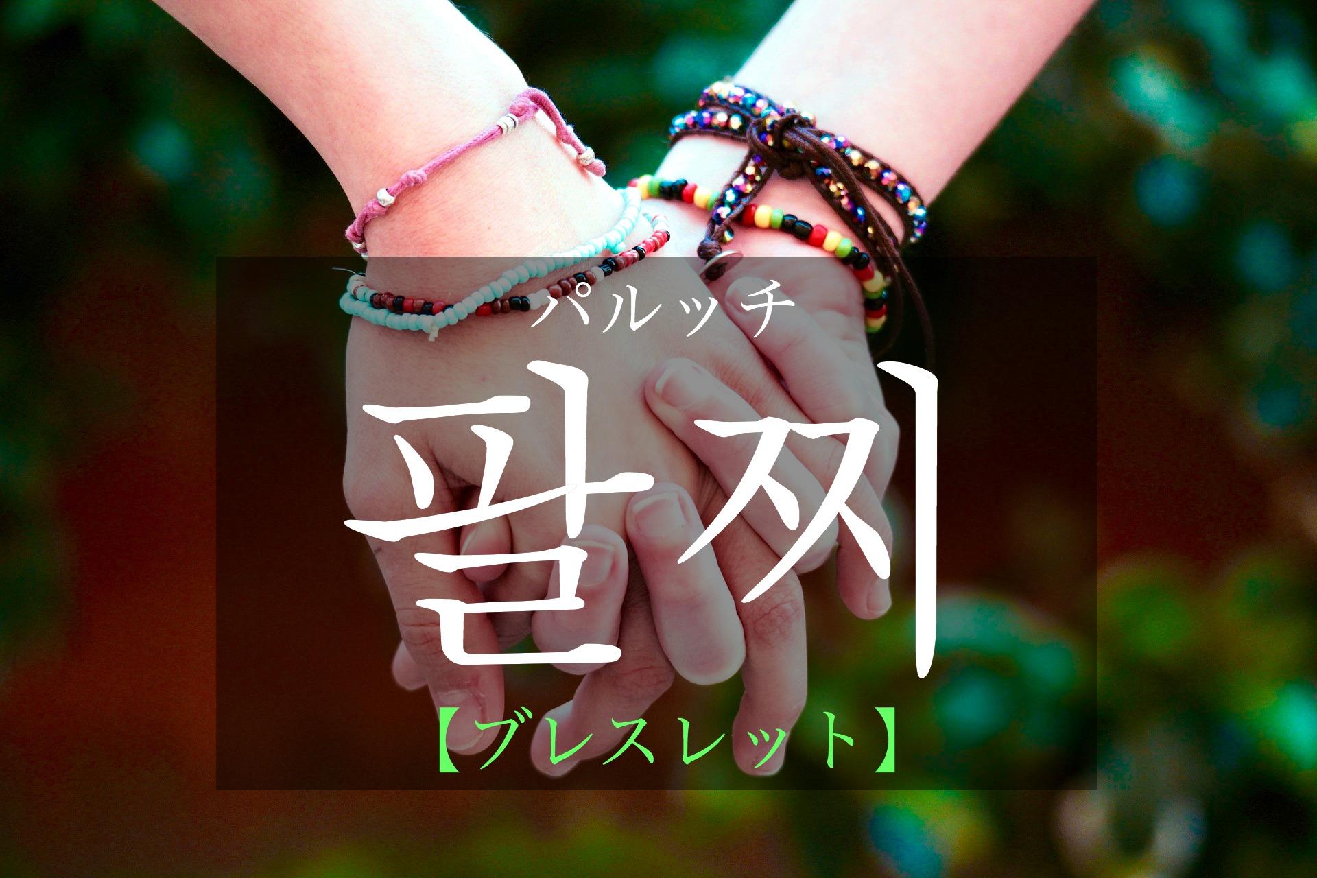 韓国語で「ブレスレット」の【팔찌(パルッチ)】をタメ語で覚えよう!