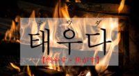 韓国語で「燃やす・焦がす」の【태우다(テウダ)】をタメ語で覚えよう!