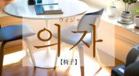 韓国語で「椅子(イス)」の【의자(ウィジャ)】の活用・例文は?