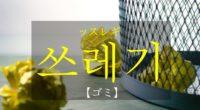 韓国語で「ゴミ」の【쓰레기(ッスレギ)】をタメ語で覚えよう!