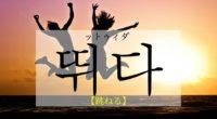 韓国語で「跳ねる」の【뛰다(ットゥィダ)】をタメ語で覚えよう!