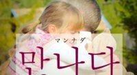 韓国語で「会う」の【만나다(マンナダ)】をタメ語で覚えよう!