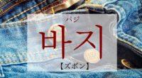 韓国語で「ズボン」の【바지(パジ)】をタメ語で覚えよう!