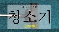 韓国語で「掃除機」の【청소기(チョンソギ)】をタメ語で覚えよう!