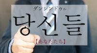 韓国語で「あなたたち」の【당신들(ダンシンドゥル)】例文・活用は?