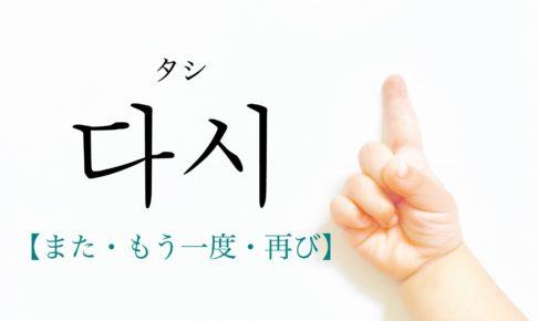韓国語で「また・もう一度・再び」の【다시(タシ)】の発音は?例文は?
