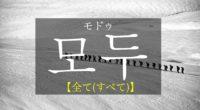 韓国語で「全て(すべて)」の【모두(モドゥ)】の意味や発音は・例文も!