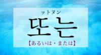 韓国語で「あるいは・または」の【또는(ットヌン)】をタメ語で覚えよう!