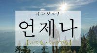 韓国語で「いつも・いつでも」の【언제나(オンジェナ)】の意味や発音・例文も!