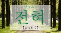 韓国語で「まったく」の【전혀(チョニョ)】をタメ語で覚えよう!