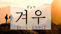 韓国語で「やっと」の【겨우(ギョウ)】をタメ語で覚えよう!