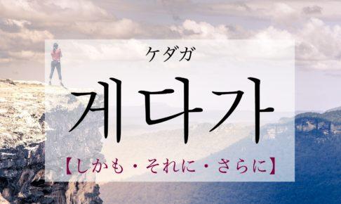 韓国語で「しかも・それに・さらに」の【게다가(ケダガ)】の発音・例文は?