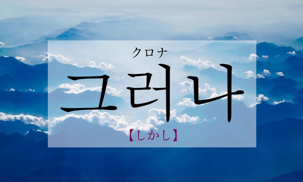 韓国語で「しかし・だが」の【그러나(クロナ)】をタメ語で覚えよう!