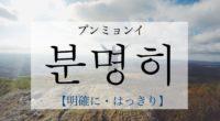 韓国語で「明確に・はっきり」の【분명히(プンミョンイ)】の発音は?例文も!