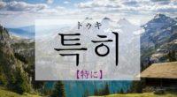 韓国語で「特に」の【특히(トゥキ)】の意味や発音は?例文と一緒に!