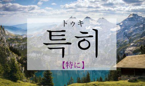 韓国語で「特に」の【특히(トゥキ)】の発音は?使える例文と一緒に!