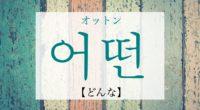 韓国語で「どんな」の【어떤(オットン)】の発音や例文は?タメ語で覚えよう!