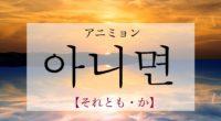 韓国語で「それとも・か」の【아니면(アニミョン)】をタメ語で覚えよう!