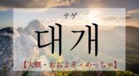 韓国語で「大概・おおよそ・めっちゃ」の【대개(テゲ)】の発音・例文は?