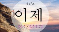 韓国語で「もう・もうすぐ」の【이제(イジェ)】の意味や発音は?例文は?
