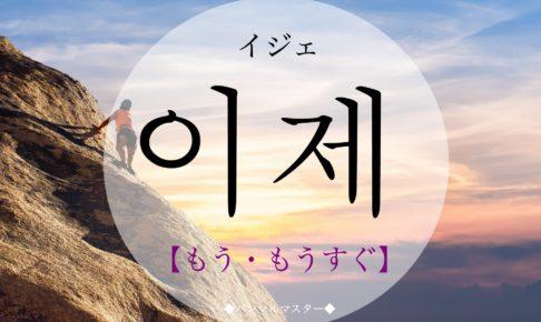 韓国語で「もう・もうすぐ」の【이제(イジェ)】の発音は?例文は?