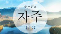 韓国語で「よく・頻繁に」の【자주(チャジュ)】の意味や発音は?例文は?