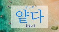 韓国語で「浅い(あさい)」の【얕다(ヤッタ)】の活用や発音は?例文も!