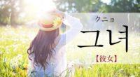 韓国語で「彼女(かのじょ)」の【그녀(クニョ)】の発音や活用・例文は?