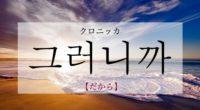 韓国語で「だから」の【그러니까(クロニッカ)】の意味や例文は?タメ語で覚えよう!