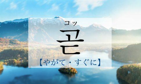 韓国語で「すぐに・もうすぐ・やがて」の【곧(コッ)】の発音・例文は?