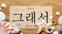 韓国語で「それで・だから」の【그래서(クレソ)】の発音や例文は?タメ語で覚えよう!