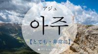 韓国語で「とても・非常に」の【아주(アジュ)】の意味や発音は?例文は?