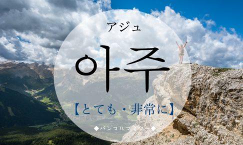 韓国語で「とても・非常に」の【아주(アジュ)】の発音は?例文は?