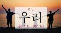 韓国語で「私たち・僕たち」の【우리(ウリ)】をタメ語で覚えよう!