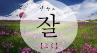韓国語で「よく」の【잘(チャル)】の意味や発音は?例文も!タメ語で覚えよう!