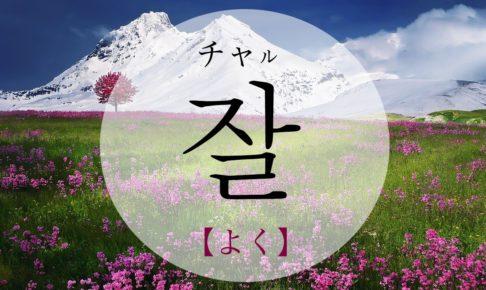 韓国語で「よく」の【잘(チャル)】の発音は?使える例文も!