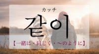 韓国語で「一緒に・同じく・〜のように」の【같이(カッチ)】の発音や例文は?