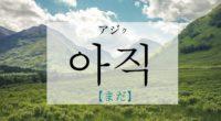 韓国語で「まだ」の【아직(アジク)】の意味や発音は?使える例文も!
