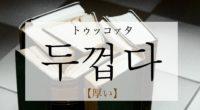 韓国語で「厚い」の【두껍다(トゥッコプタ)】の意味や発音・例文は?