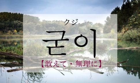 韓国語で「あえて・無理に」の【굳이(クジ)】の発音は?例文は?