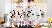 韓国語で「優しい」の【상냥하다(サンニャンハダ)】の活用や発音・例文は?タメ語で覚えよう!