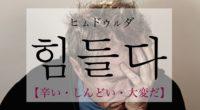 韓国語で「辛い・しんどい・大変だ」の【힘들다(ヒムドゥルダ)】の活用や発音・例文は?
