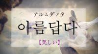 韓国語で「美しい」の【아름답다(アルムダプタ)】の活用や発音・例文は?タメ語で覚えよう!