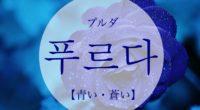 韓国語で「青い・蒼い」の【푸르다(プルダ)】の活用や発音・例文は?タメ語で覚えよう!