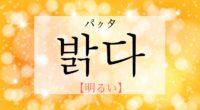 韓国語で「明るい」の【밝다(パクタ)】の活用や発音・例文は?タメ語で覚えよう!