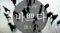 韓国語で「忙しい」の【바쁘다(パップダ)】の活用や発音・例文は?タメ語で覚えよう!