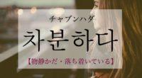 韓国語で「物静かだ・落ち着いている」の【차분하다(チャブンハダ)】の活用や発音・例文は?