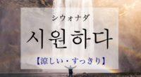 韓国語で「涼しい・すっきり」の【시원하다(シウォナダ)】の活用や発音・例文は?