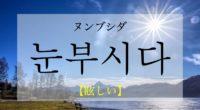 韓国語で「眩しい」の【눈부시다(ヌンブシダ)】の活用や発音・例文は?タメ語で覚えよう!