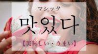 韓国語で「美味しい・うまい」の【맛있다(マシッタ)】の活用や発音・例文は?